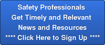 Safety Professionals  Get Timely and Relevant  News and Resources **** Click Here to Sign Up ****
